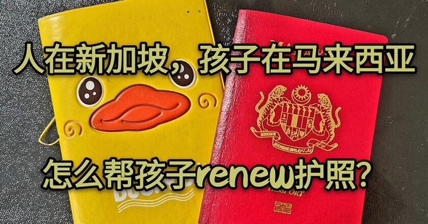 人在SG孩子在MY,怎么帮孩子renew护照?
